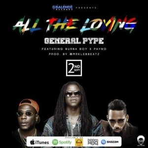 General Pype - All The Loving ft Burna Boy & Phyno